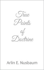 True Points of Doctrine by Arlin E. Nusbaum